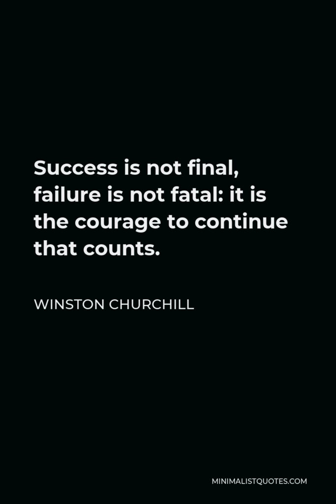Winston Churchill Quote - Success is not final, failure is not fatal: it is the courage to continue that counts.