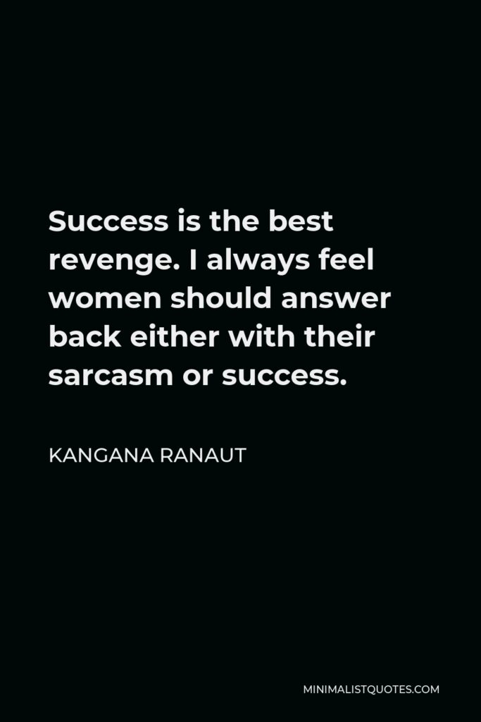 Kangana Ranaut Quote - Success is the best revenge. I always feel women should answer back either with their sarcasm or success.