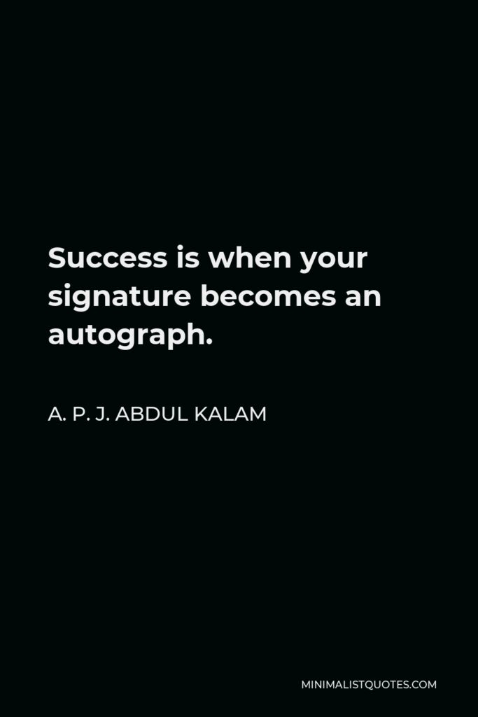 A. P. J. Abdul Kalam Quote - Success is when your signature becomes an autograph.