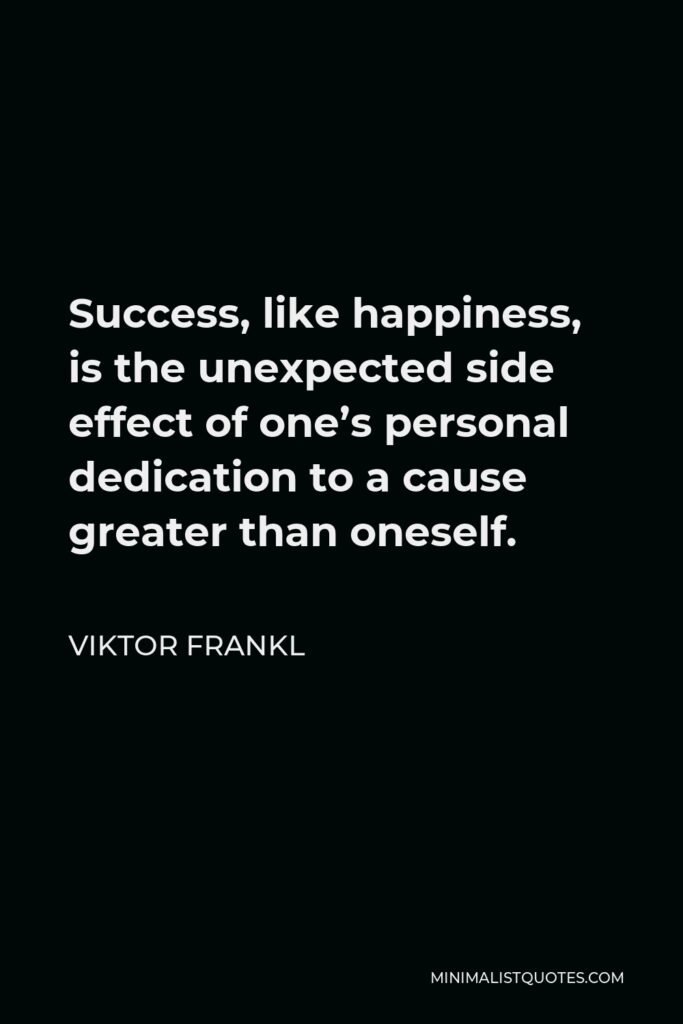 Viktor Frankl Quote - Success, like happiness, is the unexpected side effect of one's personal dedication to a cause greater than oneself.