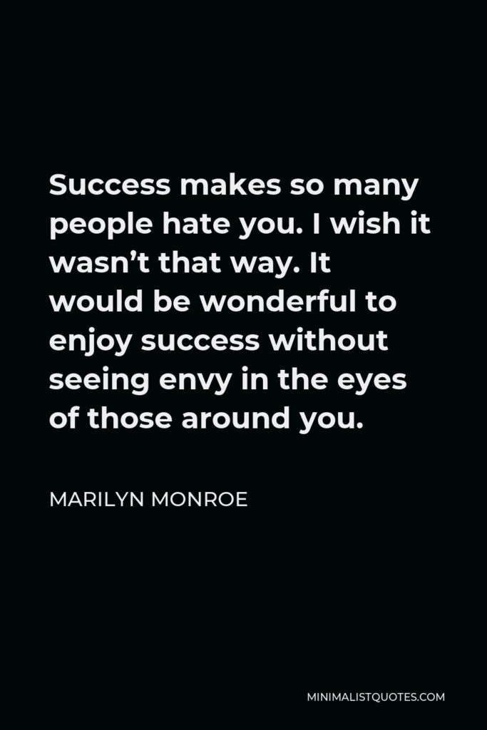 Marilyn Monroe Quote - Success makes so many people hate you. I wish it wasn't that way. It would be wonderful to enjoy success without seeing envy in the eyes of those around you.