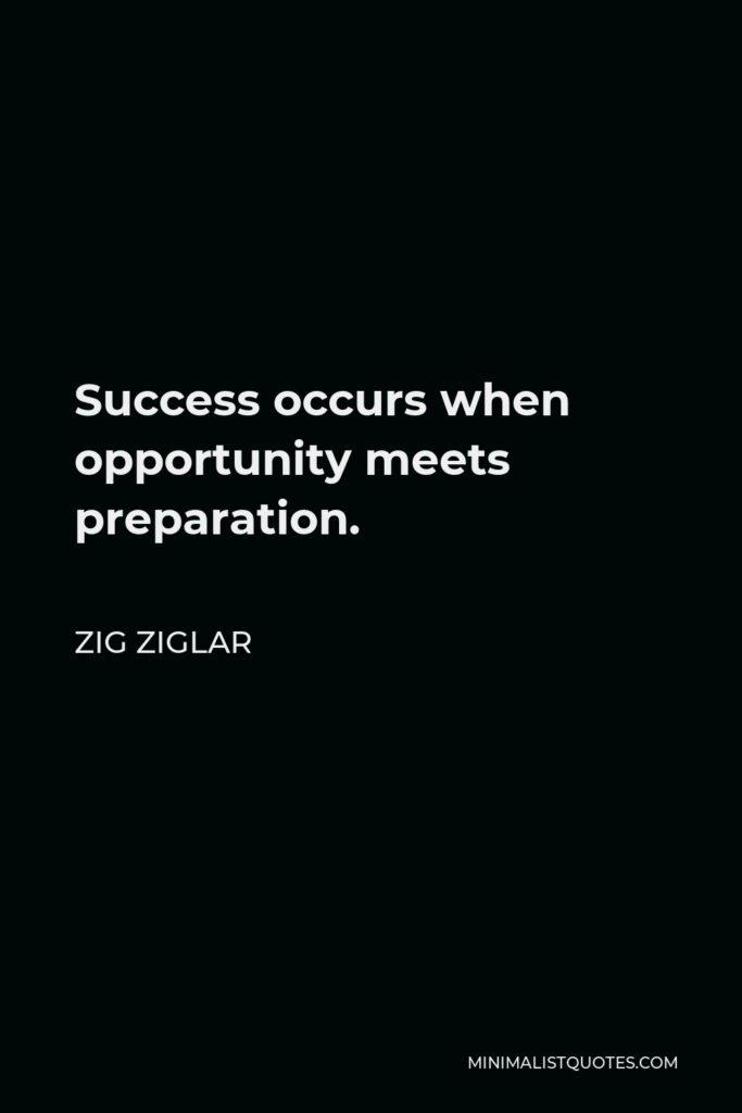 Zig Ziglar Quote - Success occurs when opportunity meets preparation.