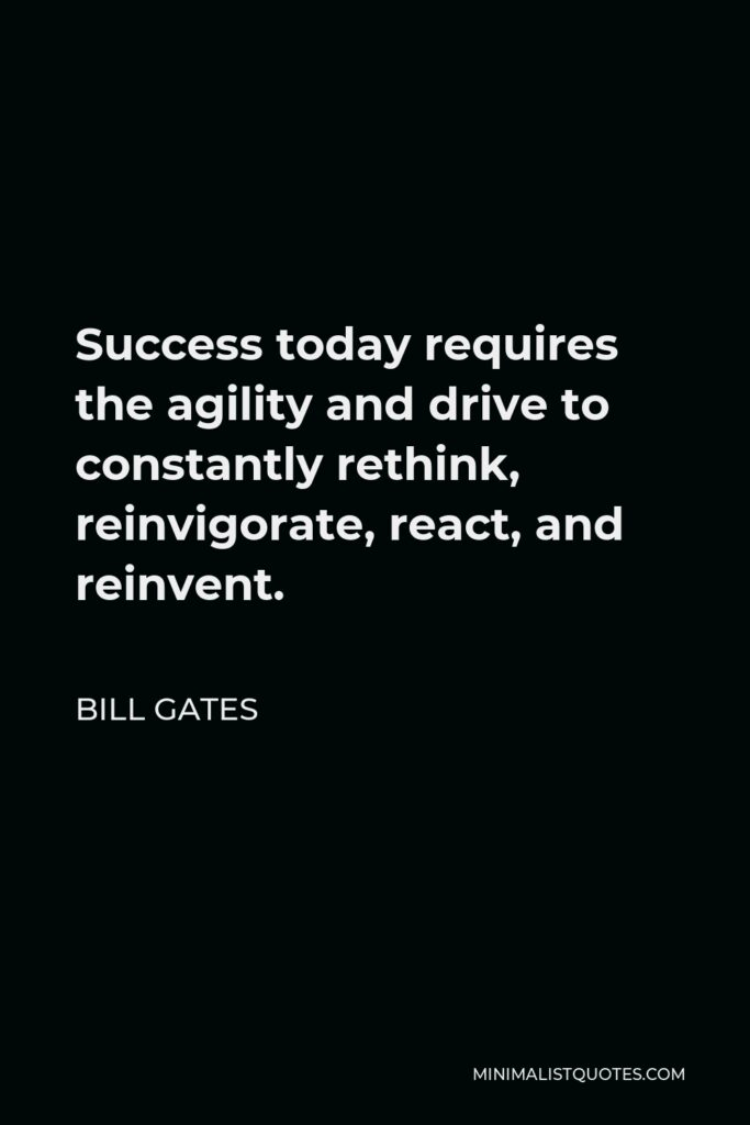 Bill Gates Quote - Success today requires the agility and drive to constantly rethink, reinvigorate, react, and reinvent.