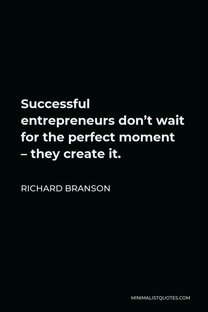 Richard Branson Quote - Successful entrepreneurs don't wait for the perfect moment – they create it.