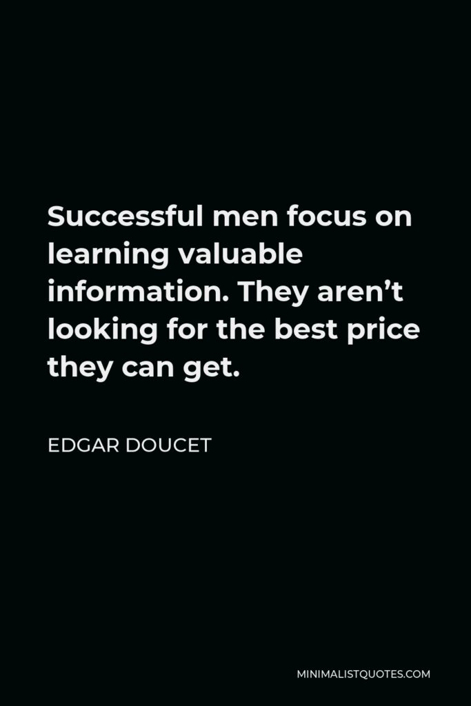 Edgar Doucet Quote - Successful men focus on learning valuable information. They aren't looking for the best price they can get.