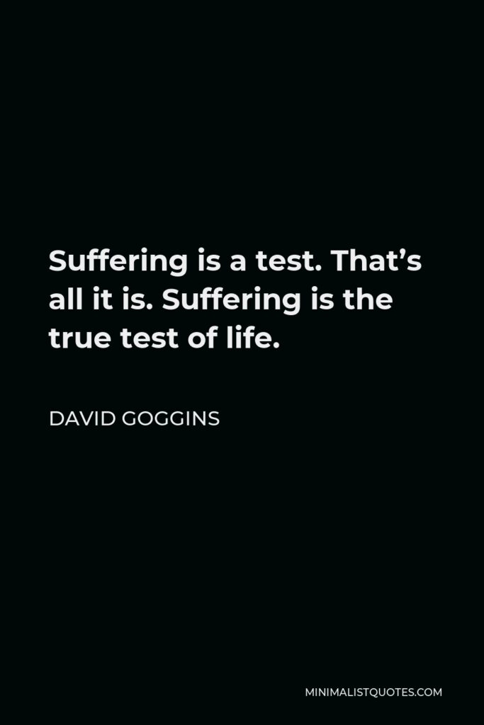 David Goggins Quote - Suffering is a test. That's all it is. Suffering is the true test of life.