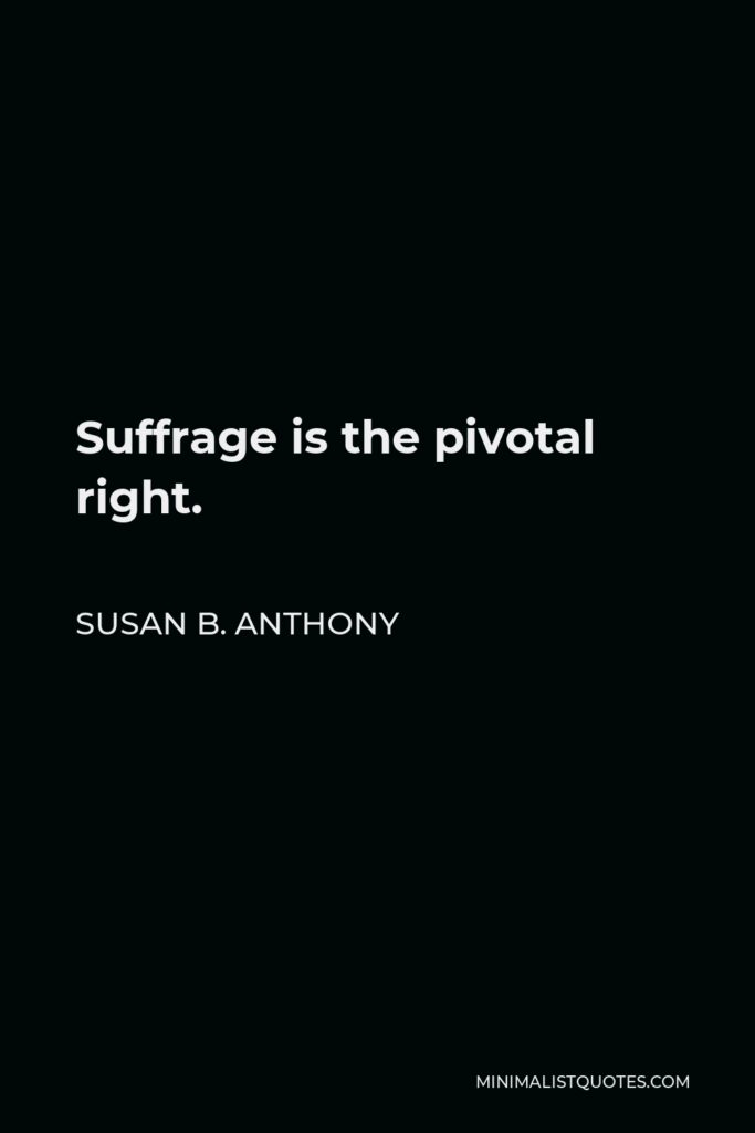 Susan B. Anthony Quote - Suffrage is the pivotal right.