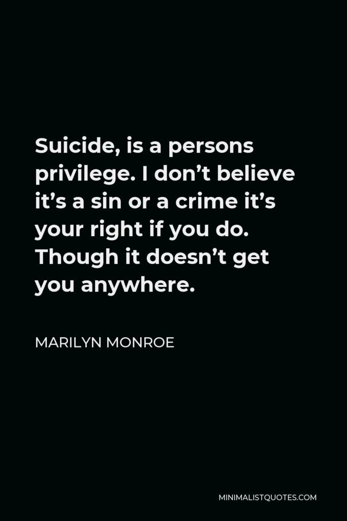 Marilyn Monroe Quote - Suicide, is a persons privilege. I don't believe it's a sin or a crime it's your right if you do. Though it doesn't get you anywhere.
