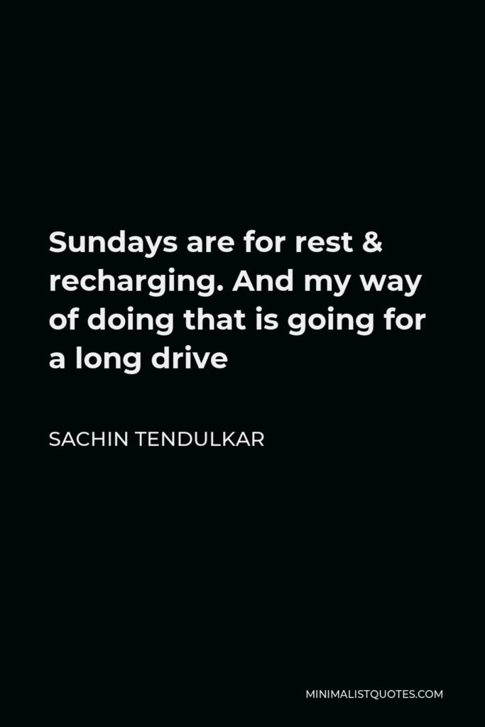Sachin Tendulkar Quote - Sundays are for rest & recharging. And my way of doing that is going for a long drive