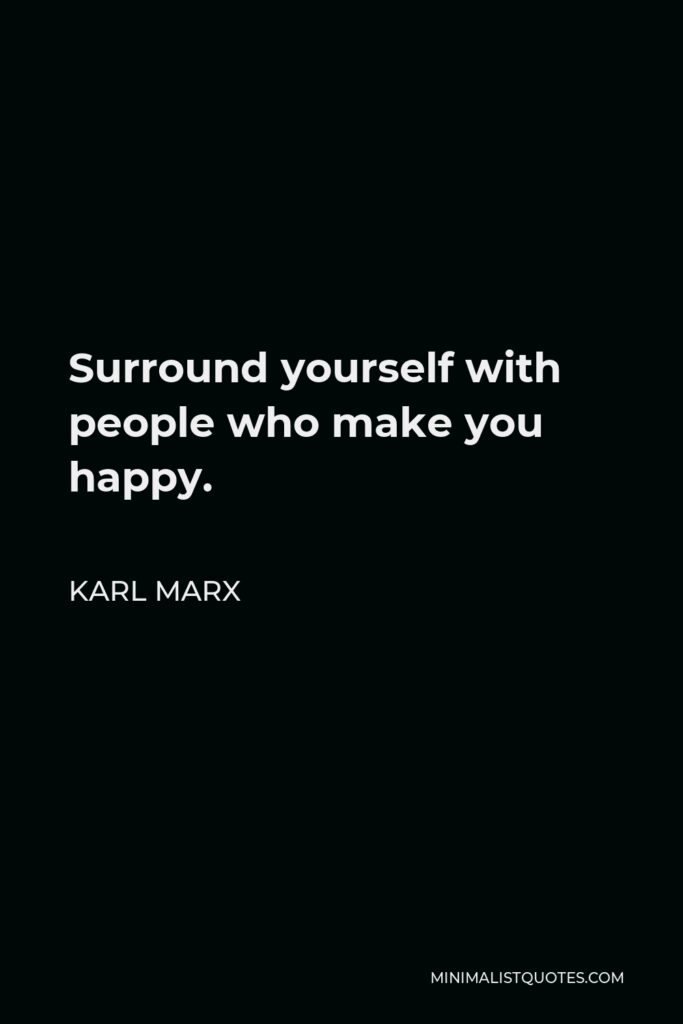 Karl Marx Quote - Surround yourself with people who make you happy.