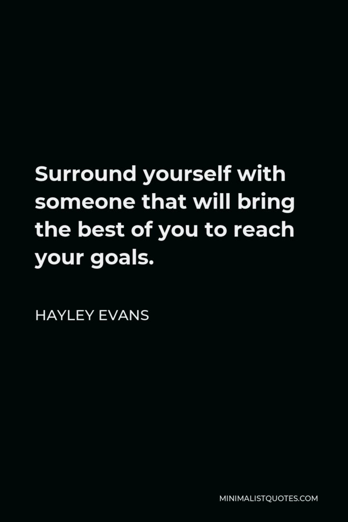 Hayley Evans Quote - Surround yourself with someone that will bring the best of you to reach your goals.