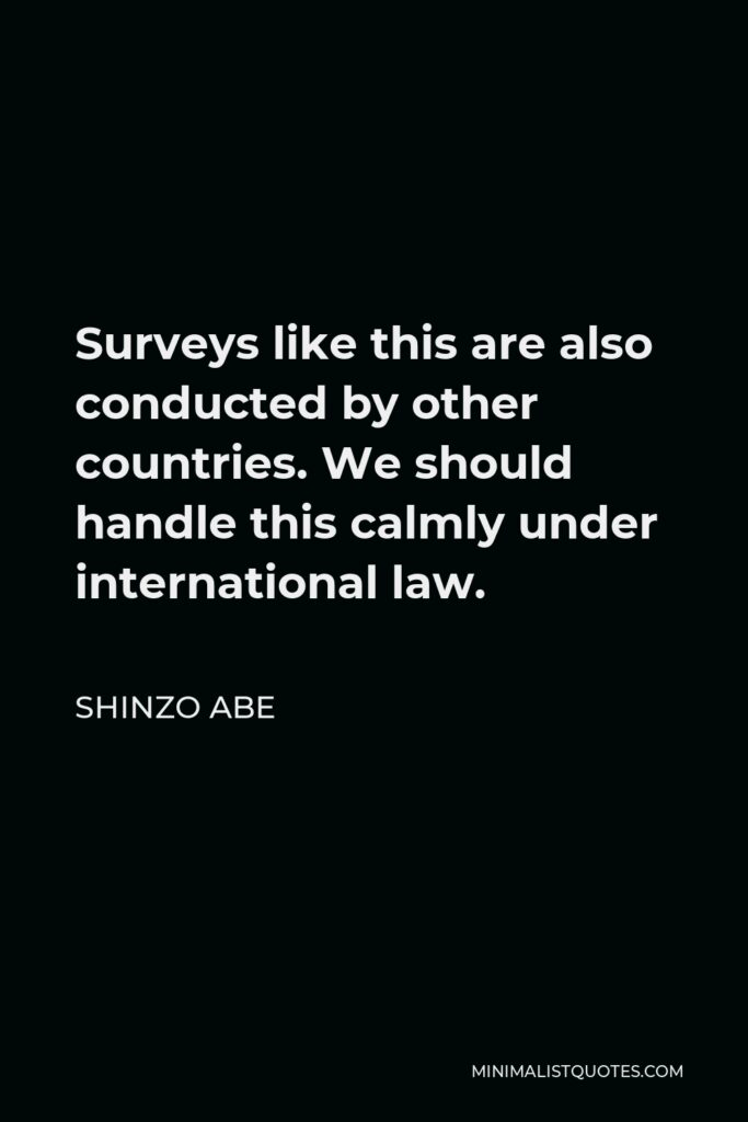Shinzo Abe Quote - Surveys like this are also conducted by other countries. We should handle this calmly under international law.