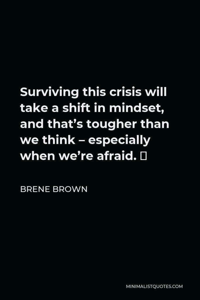 Brene Brown Quote - Surviving this crisis will take a shift in mindset, and that's tougher than we think – especially when we're afraid. 