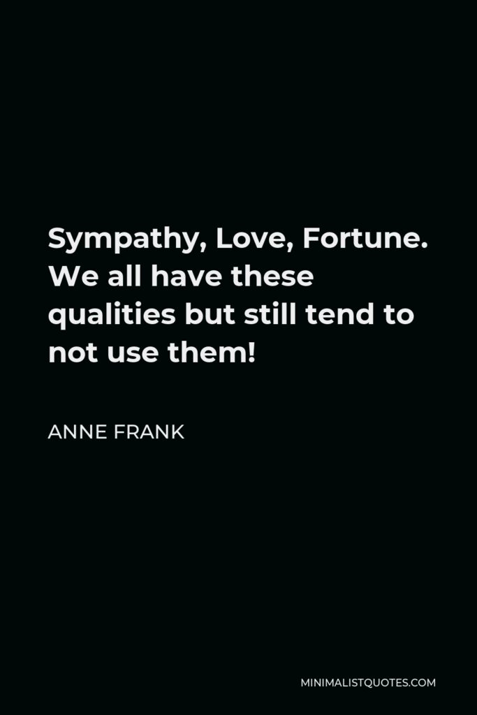 Anne Frank Quote - Sympathy, Love, Fortune. We all have these qualities but still tend to not use them!