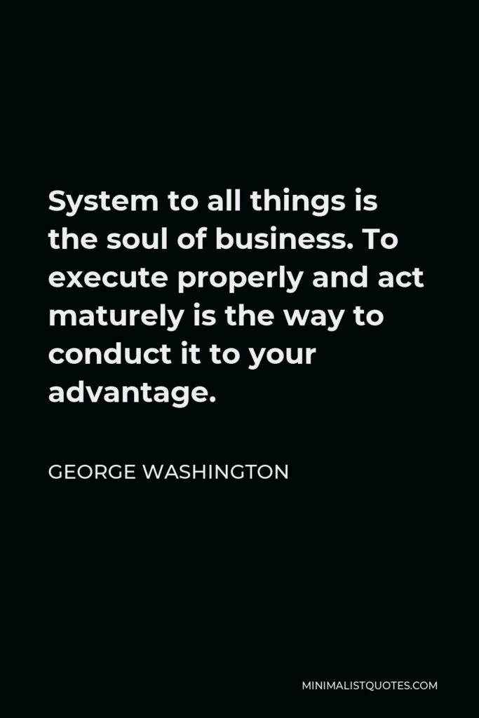 George Washington Quote - System to all things is the soul of business. To execute properly and act maturely is the way to conduct it to your advantage.