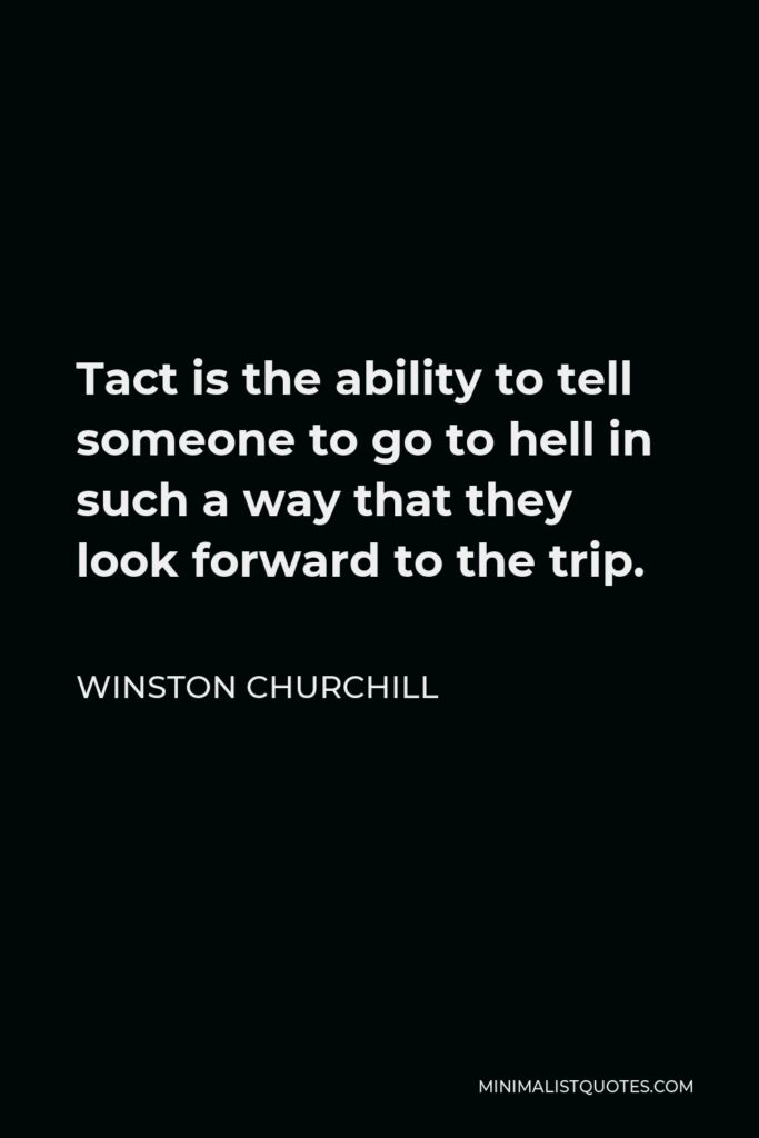 Winston Churchill Quote - Tact is the ability to tell someone to go to hell in such a way that they look forward to the trip.