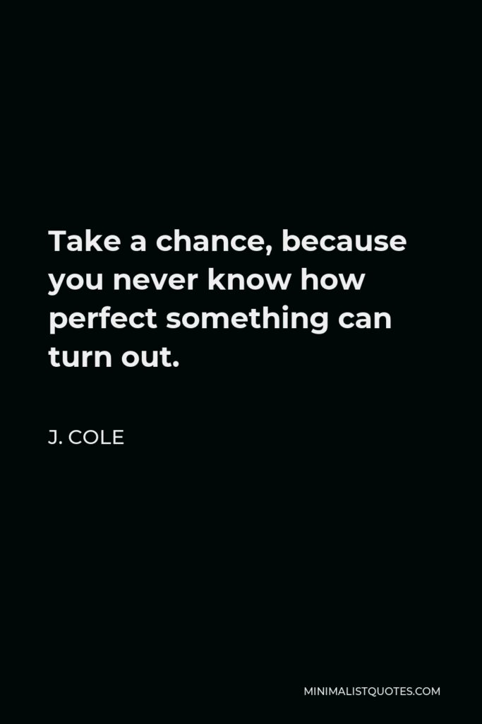 J. Cole Quote - Take a chance, because you never know how perfect something can turn out.