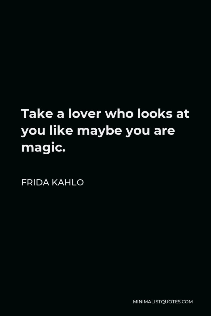 Frida Kahlo Quote - Take a lover who looks at you like maybe you are magic.