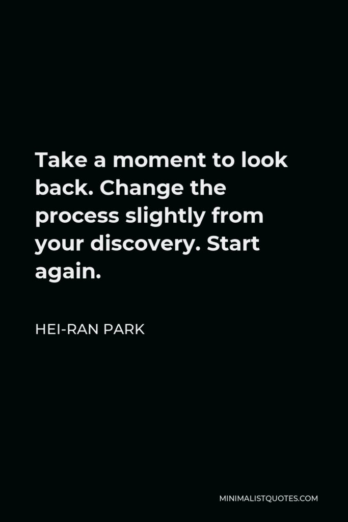 Hei-Ran Park Quote - Take a moment to look back. Change the process slightly from your discovery. Start again.