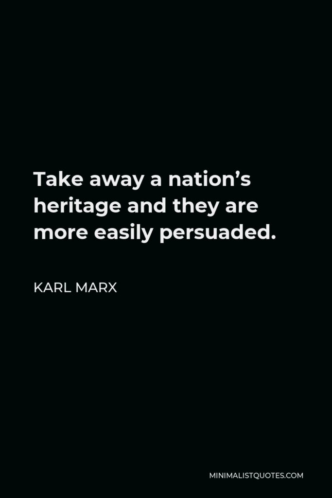 Karl Marx Quote - Take away a nation's heritage and they are more easily persuaded.
