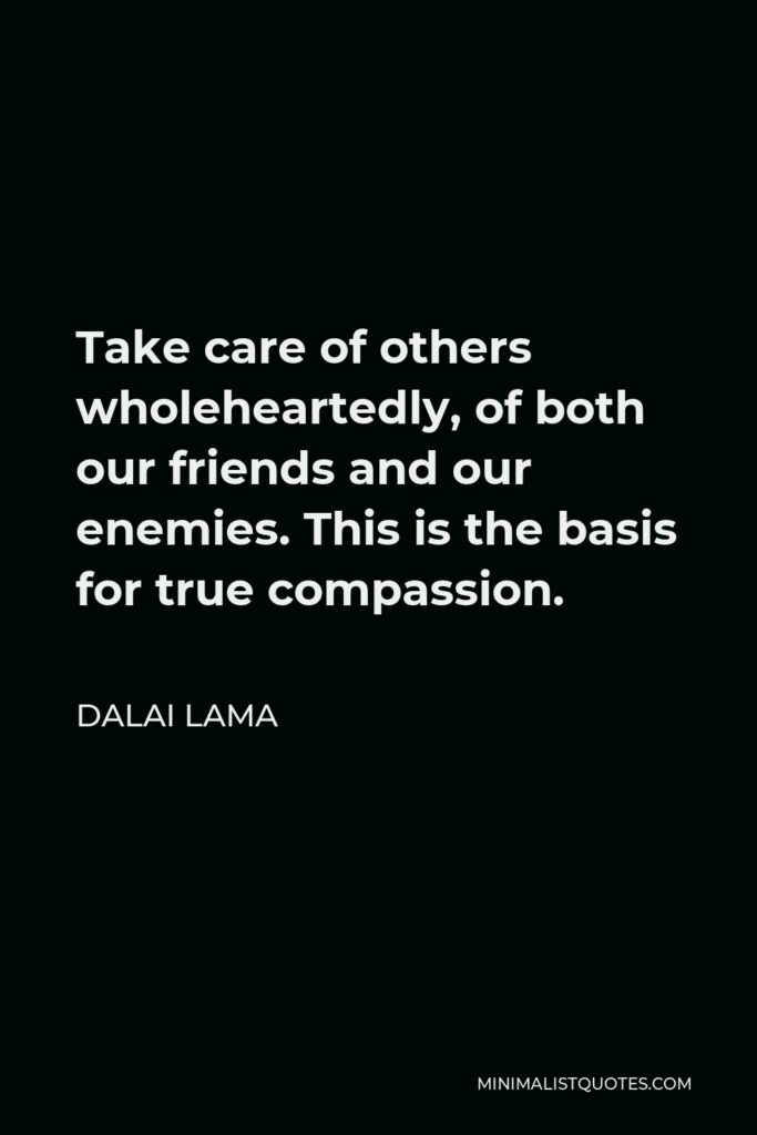 Dalai Lama Quote - Take care of others wholeheartedly, of both our friends and our enemies. This is the basis for true compassion.