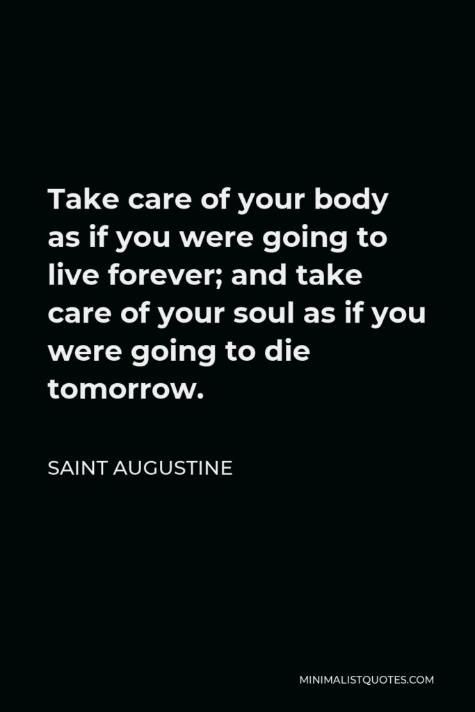 Saint Augustine Quote - Take care of your body as if you were going to live forever; and take care of your soul as if you were going to die tomorrow.