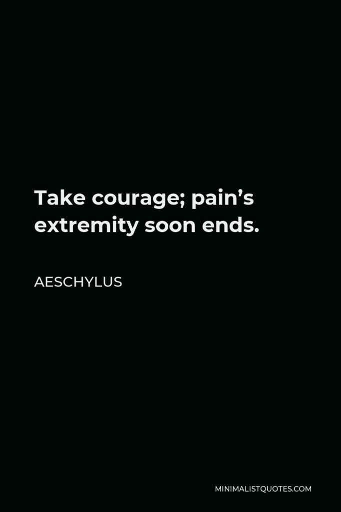 Aeschylus Quote - Take courage; pain's extremity soon ends.