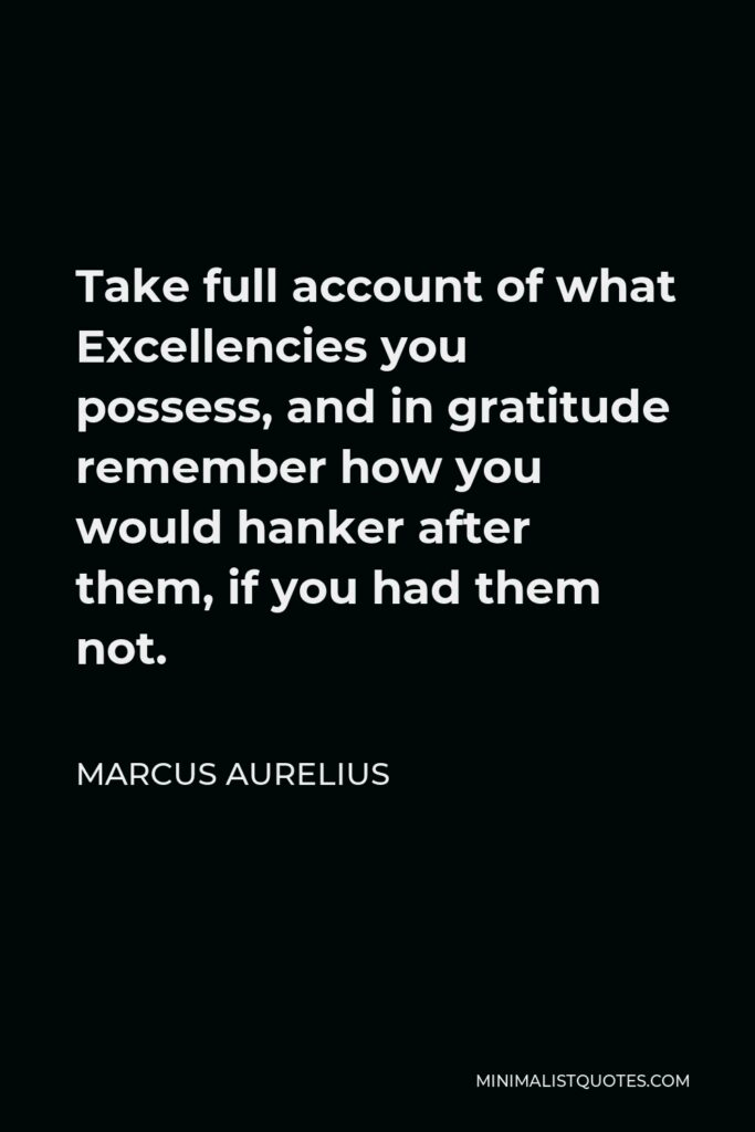 Marcus Aurelius Quote - Take full account of what Excellencies you possess, and in gratitude remember how you would hanker after them, if you had them not.