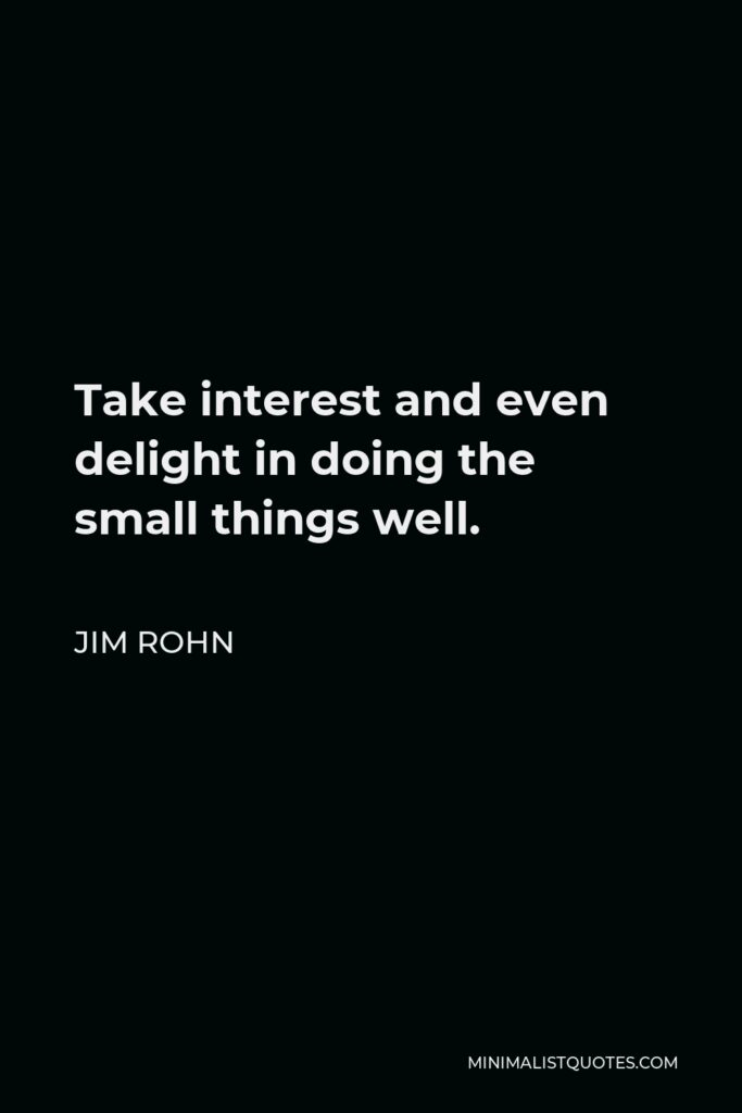 Jim Rohn Quote - Take interest and even delight in doing the small things well.