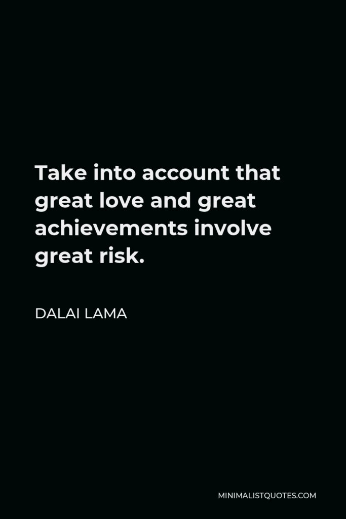Dalai Lama Quote - Take into account that great love and great achievements involve great risk.