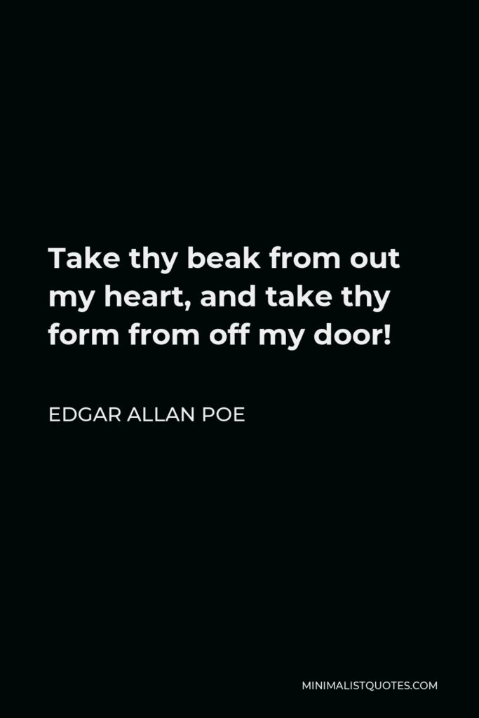 Edgar Allan Poe Quote - Take thy beak from out my heart, and take thy form from off my door!