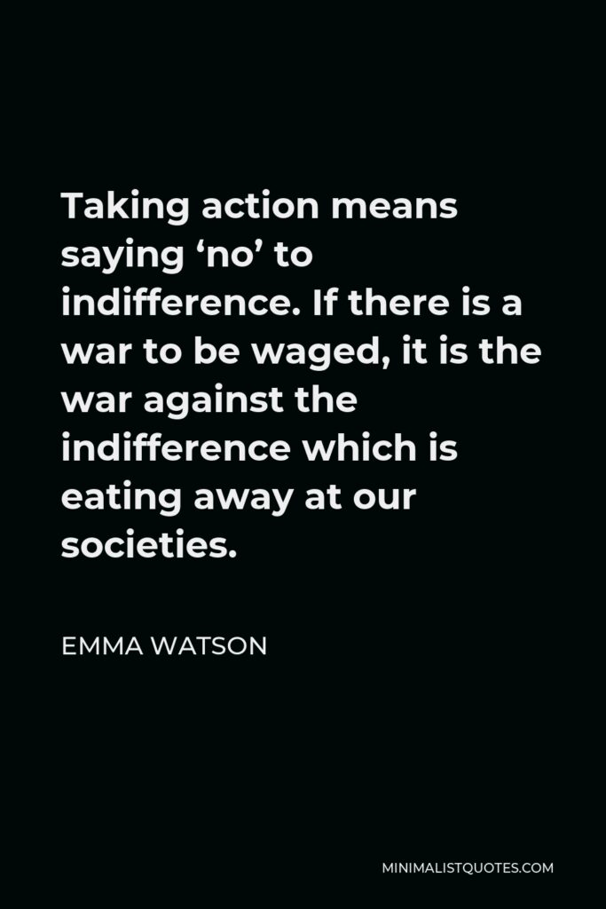 Emma Watson Quote - Taking action means saying 'no' to indifference. If there is a war to be waged, it is the war against the indifference which is eating away at our societies.