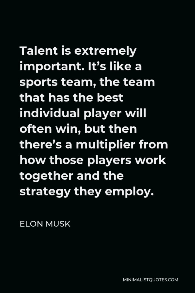 Elon Musk Quote - Talent is extremely important. It's like a sports team, the team that has the best individual player will often win, but then there's a multiplier from how those players work together and the strategy they employ.