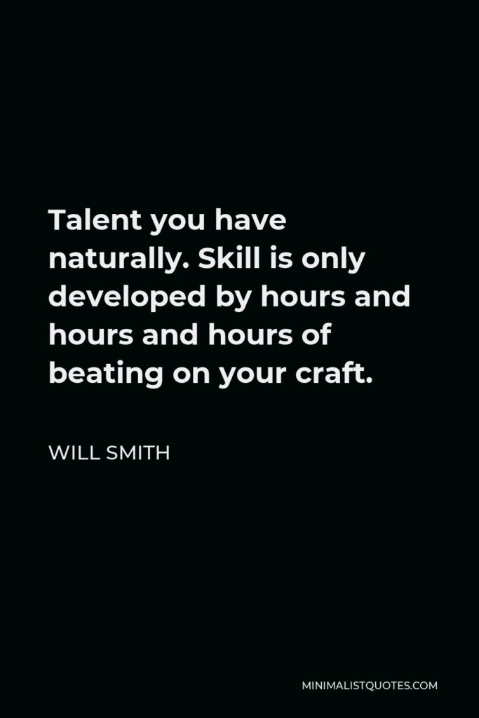 Will Smith Quote - Talent you have naturally. Skill is only developed by hours and hours and hours of beating on your craft.