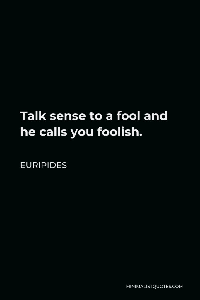 Euripides Quote - Talk sense to a fool and he calls you foolish.