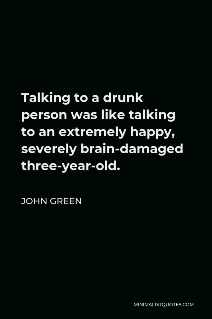 John Green Quote - Talking to a drunk person was like talking to an extremely happy, severely brain-damaged three-year-old.