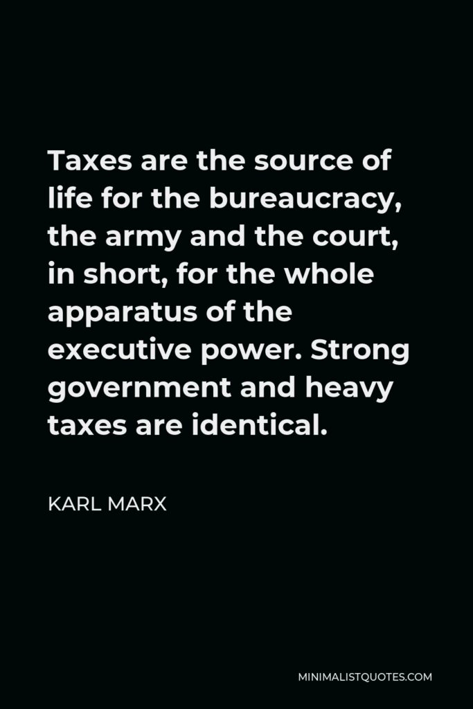 Karl Marx Quote - Taxes are the source of life for the bureaucracy, the army and the court, in short, for the whole apparatus of the executive power. Strong government and heavy taxes are identical.