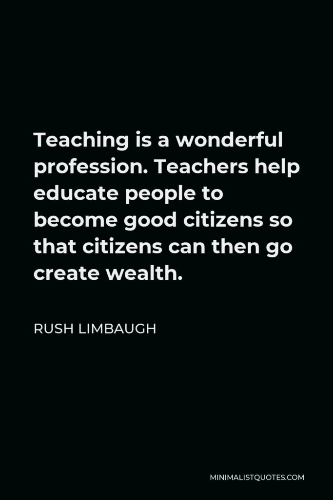 Rush Limbaugh Quote - Teaching is a wonderful profession. Teachers help educate people to become good citizens so that citizens can then go create wealth.