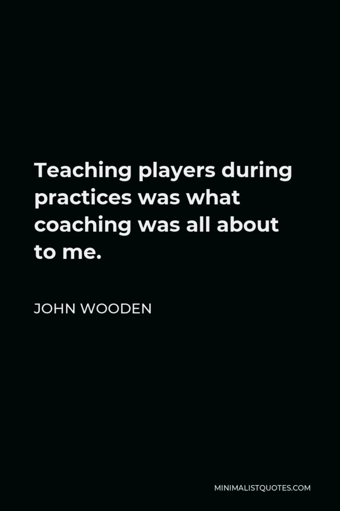 John Wooden Quote - Teaching players during practices was what coaching was all about to me.