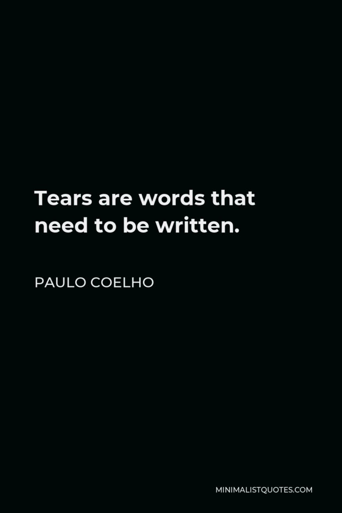 Paulo Coelho Quote - Tears are words that need to be written.