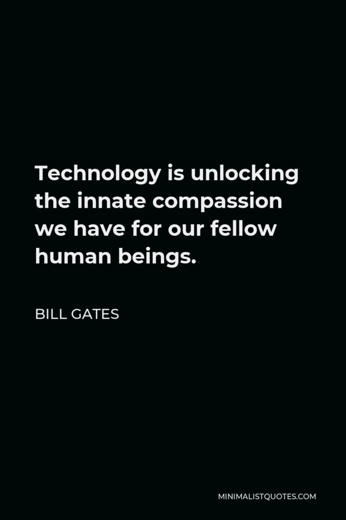 Bill Gates Quote - Technology is unlocking the innate compassion we have for our fellow human beings.