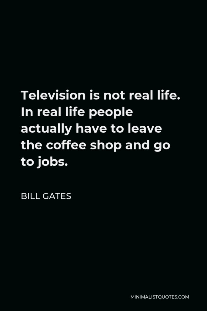Bill Gates Quote - Television is not real life. In real life people actually have to leave the coffee shop and go to jobs.
