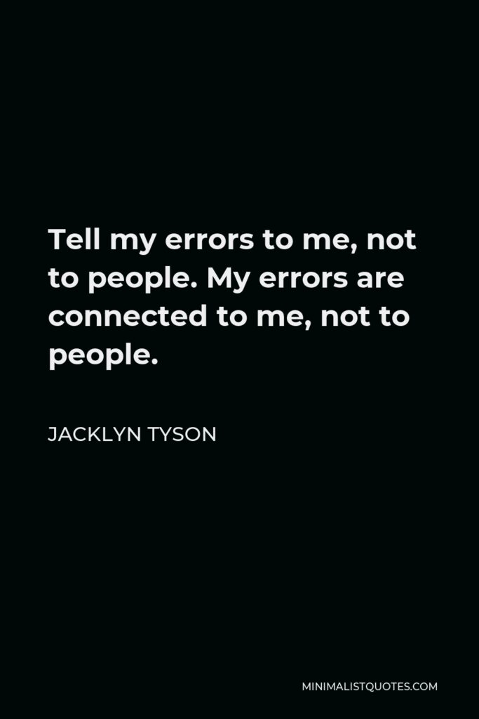 Jacklyn Tyson Quote - Tell my errors to me, not to people. My errors are connected to me, not to people.