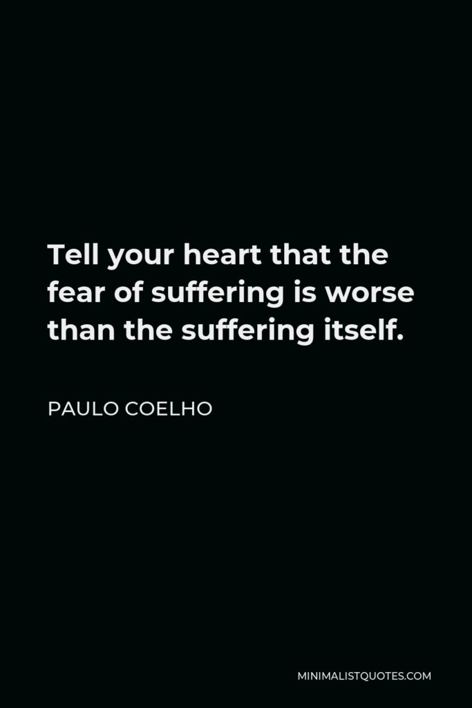 Paulo Coelho Quote - Tell your heart that the fear of suffering is worse than the suffering itself.