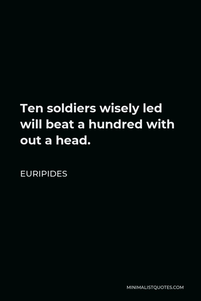 Euripides Quote - Ten soldiers wisely led will beat a hundred with out a head.
