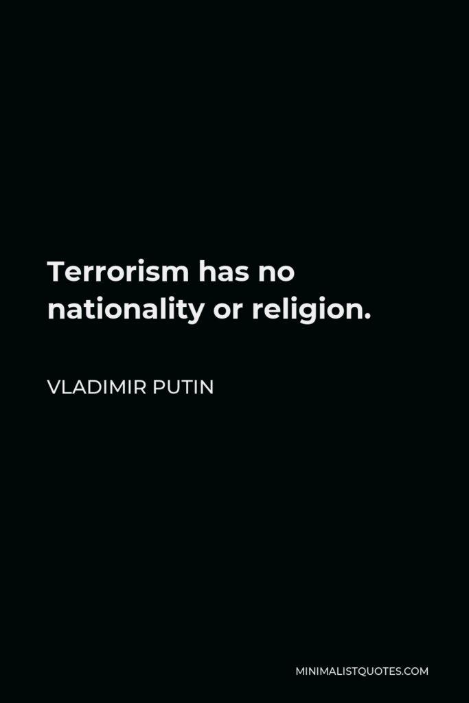 Vladimir Putin Quote - Terrorism has no nationality or religion.