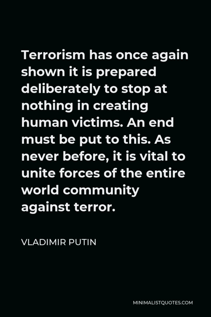Vladimir Putin Quote - Terrorism has once again shown it is prepared deliberately to stop at nothing in creating human victims. An end must be put to this. As never before, it is vital to unite forces of the entire world community against terror.