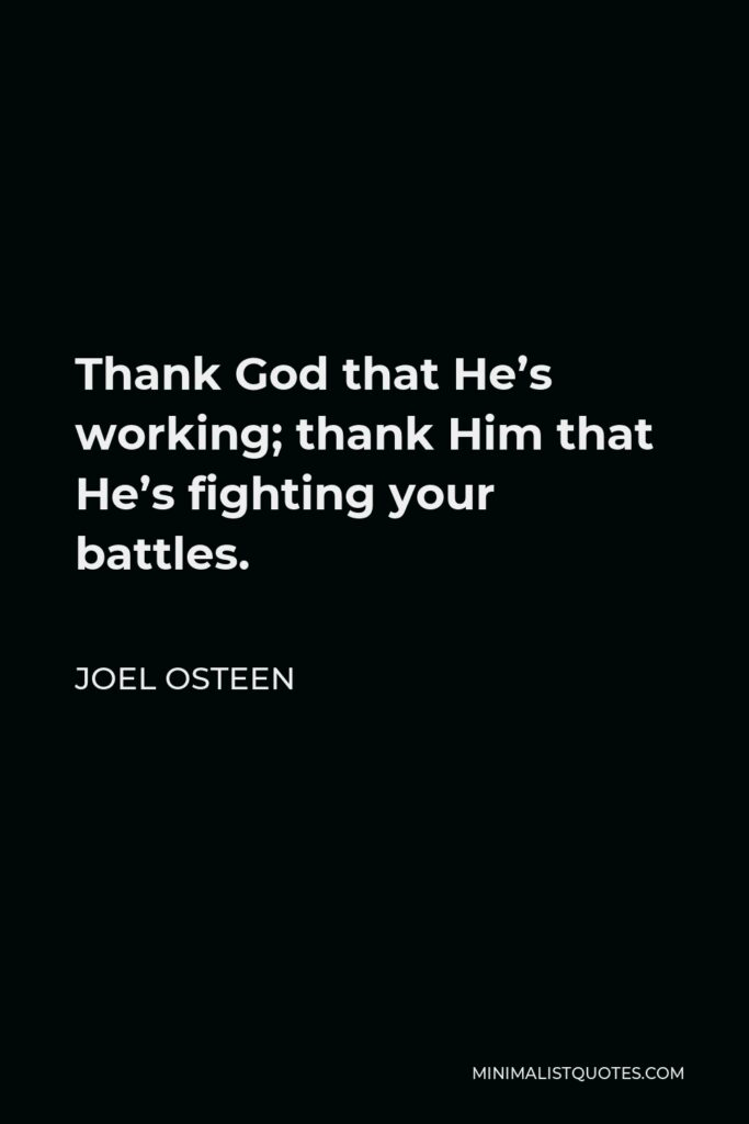 Joel Osteen Quote - Thank God that He's working; thank Him that He's fighting your battles.