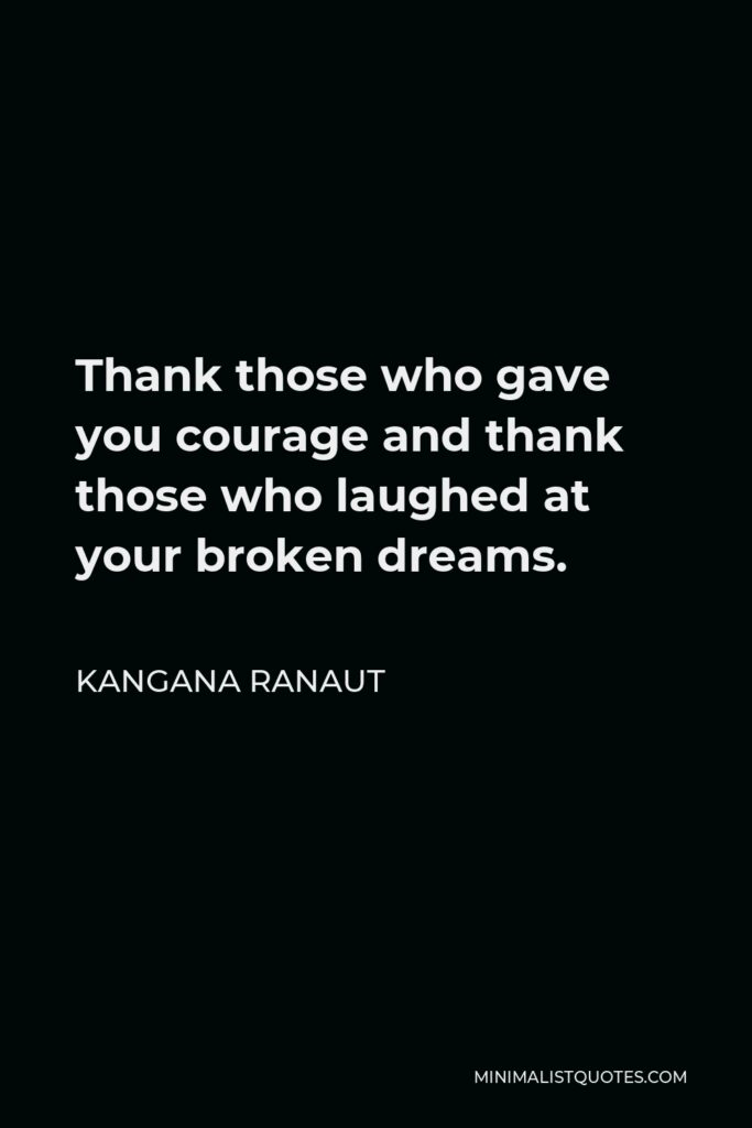 Kangana Ranaut Quote - Thankthose who gave you courage and thank those who laughed at your broken dreams.