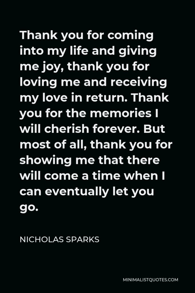 Nicholas Sparks Quote - Thank you for coming into my life and giving me joy, thank you for loving me and receiving my love in return. Thank you for the memories I will cherish forever. But most of all, thank you for showing me that there will come a time when I can eventually let you go.